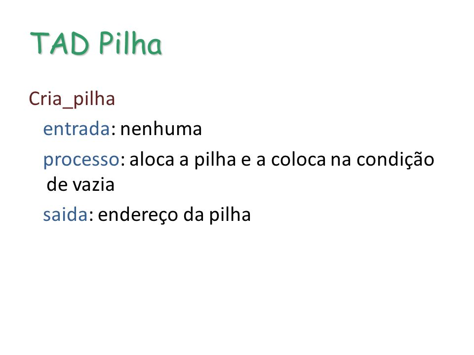 TAD Pilha Cria_pilha entrada: nenhuma processo: aloca a pilha e a coloca na condição de vazia saida: endereço da pilha