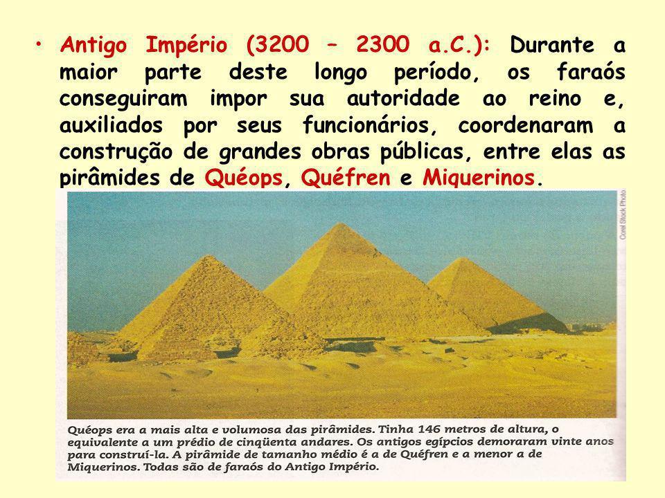 Antigo Império (3200 – 2300 a.C.): Durante a maior parte deste longo período, os faraós conseguiram impor sua autoridade ao reino e, auxiliados por seus funcionários, coordenaram a construção de grandes obras públicas, entre elas as pirâmides de Quéops, Quéfren e Miquerinos.