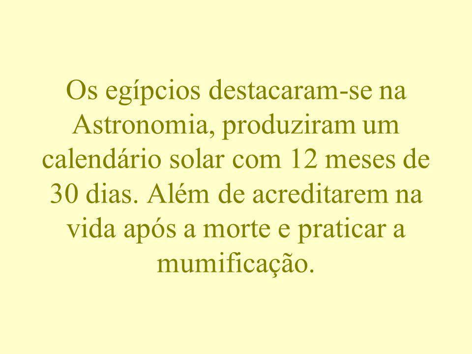 Os egípcios destacaram-se na Astronomia, produziram um calendário solar com 12 meses de 30 dias.