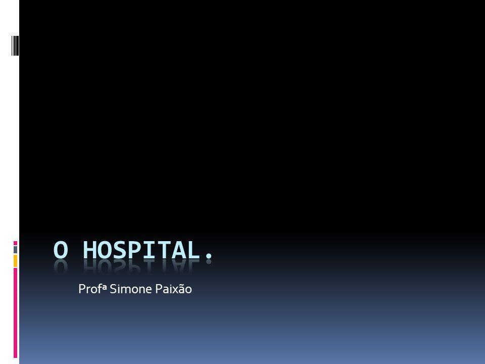 O hospital. Profª Simone Paixão