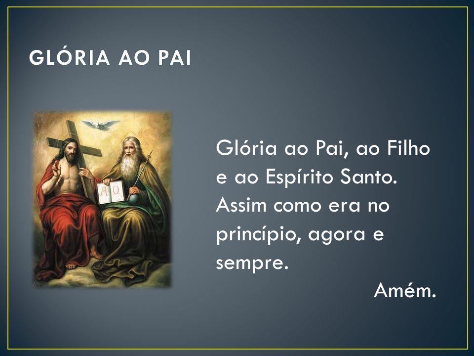 GLÓRIA AO PAI Glória ao Pai, ao Filho e ao Espírito Santo. Assim como era no princípio, agora e sempre.