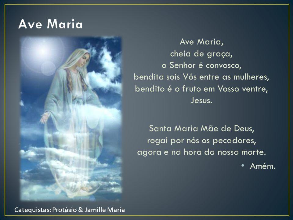Ave Maria Ave Maria, cheia de graça, o Senhor é convosco, bendita sois Vós entre as mulheres, bendito é o fruto em Vosso ventre, Jesus.