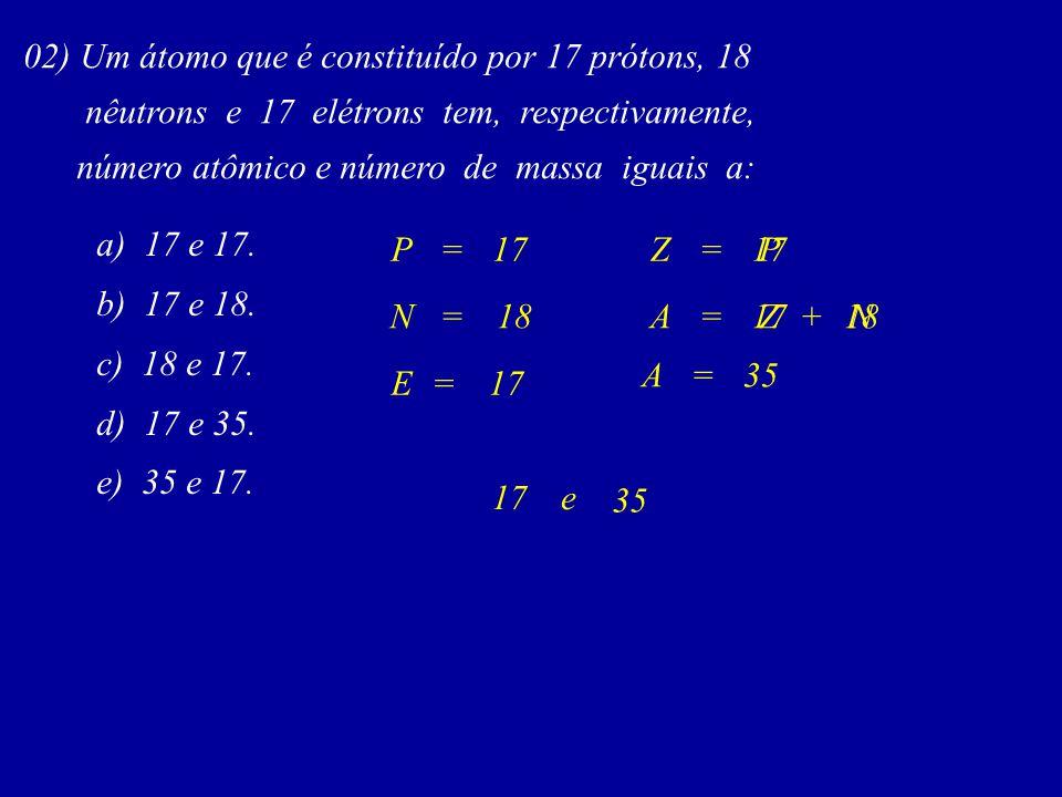 02) Um átomo que é constituído por 17 prótons, 18