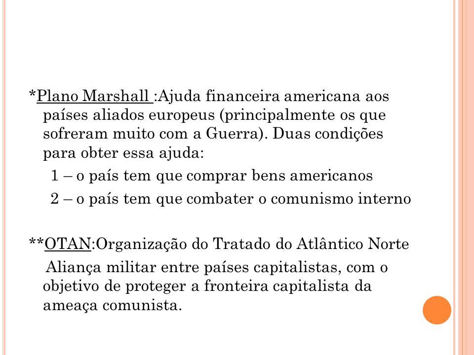 *Plano Marshall :Ajuda financeira americana aos países aliados europeus (principalmente os que sofreram muito com a Guerra).