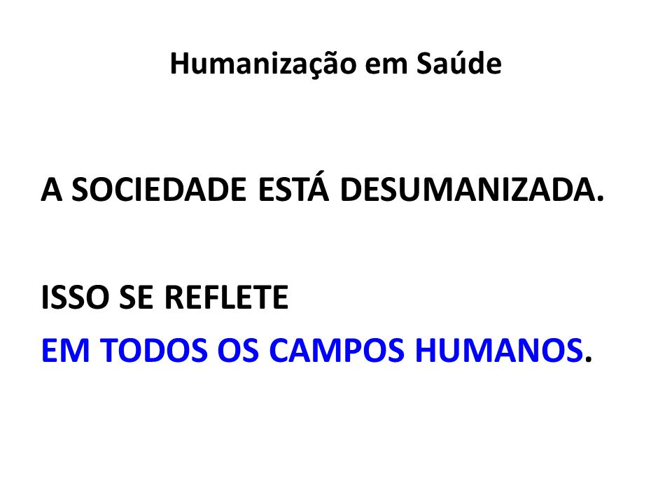Humanização em Saúde A SOCIEDADE ESTÁ DESUMANIZADA. ISSO SE REFLETE EM TODOS OS CAMPOS HUMANOS.