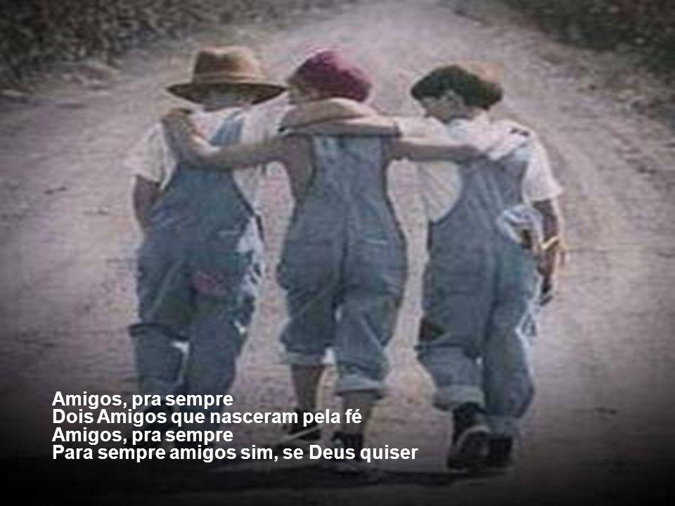 Amigos, pra sempre Dois Amigos que nasceram pela fé Amigos, pra sempre Para sempre amigos sim, se Deus quiser