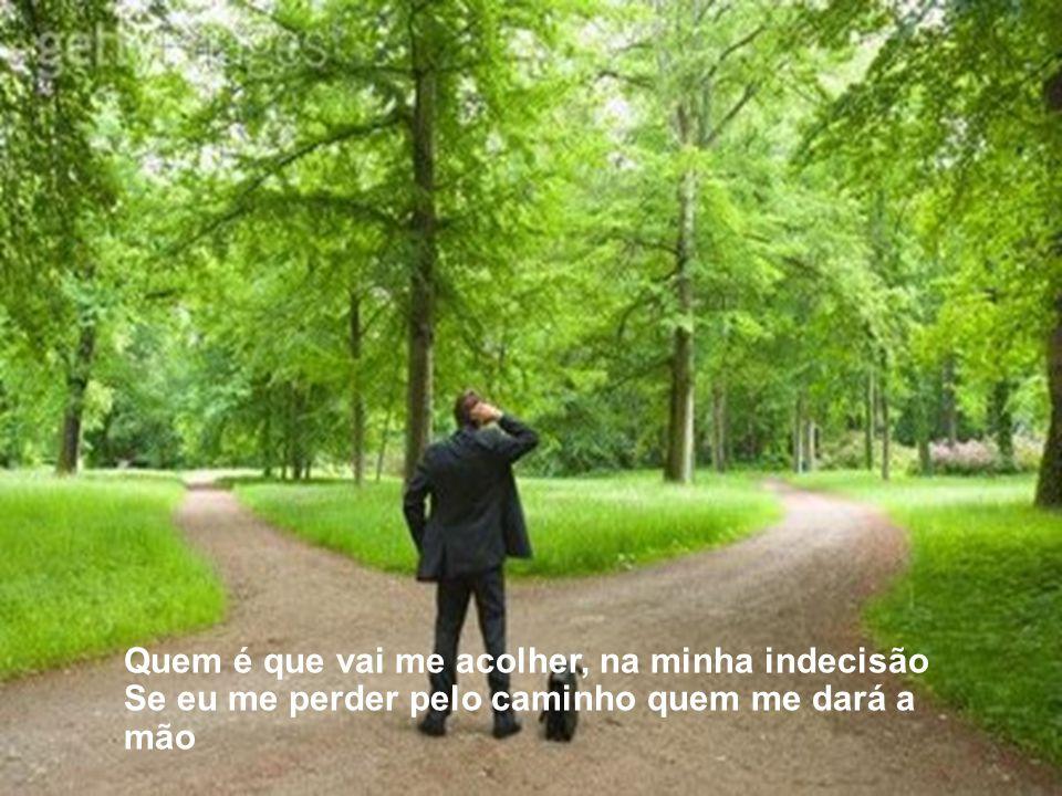 Quem é que vai me acolher, na minha indecisão Se eu me perder pelo caminho quem me dará a mão