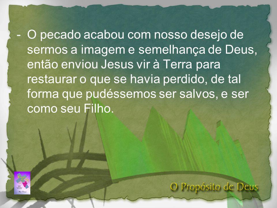 O pecado acabou com nosso desejo de sermos a imagem e semelhança de Deus, então enviou Jesus vir à Terra para restaurar o que se havia perdido, de tal forma que pudéssemos ser salvos, e ser como seu Filho.