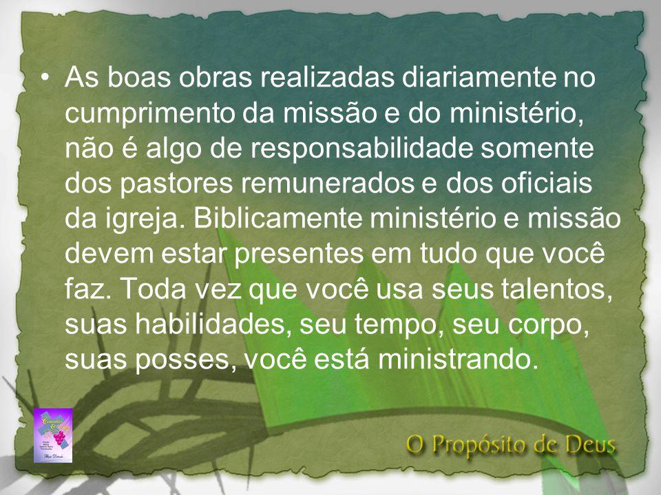 As boas obras realizadas diariamente no cumprimento da missão e do ministério, não é algo de responsabilidade somente dos pastores remunerados e dos oficiais da igreja.