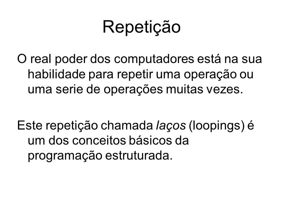 Repetição O real poder dos computadores está na sua habilidade para repetir uma operação ou uma serie de operações muitas vezes.