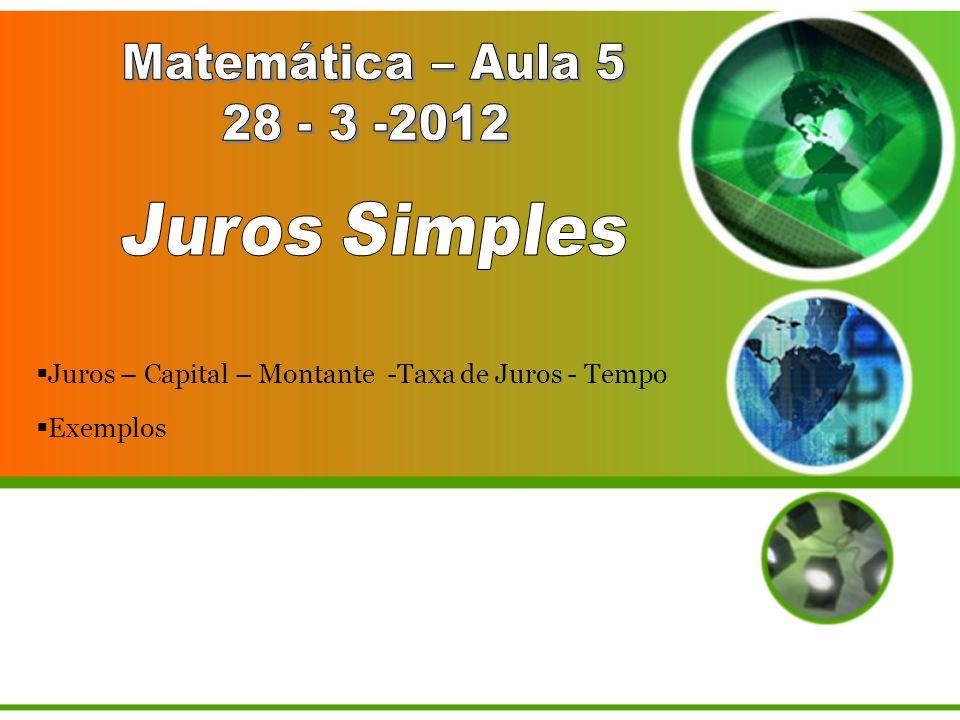 Matemática – Aula 5 28 - 3 -2012. Juros Simples. Juros – Capital – Montante -Taxa de Juros - Tempo.