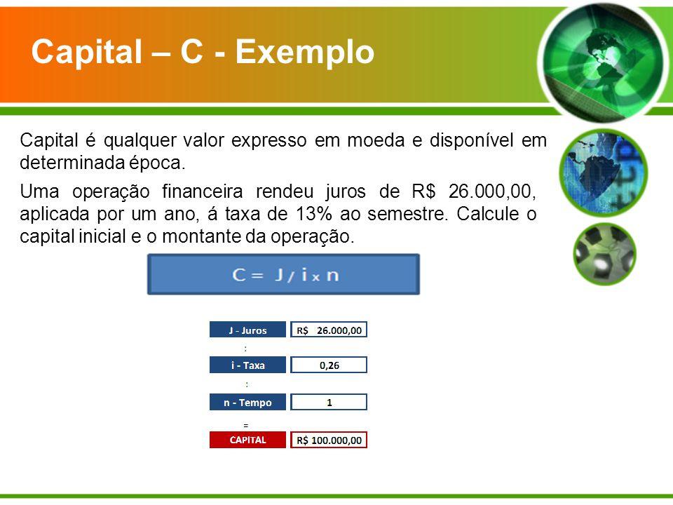 Capital – C - Exemplo Capital é qualquer valor expresso em moeda e disponível em determinada época.