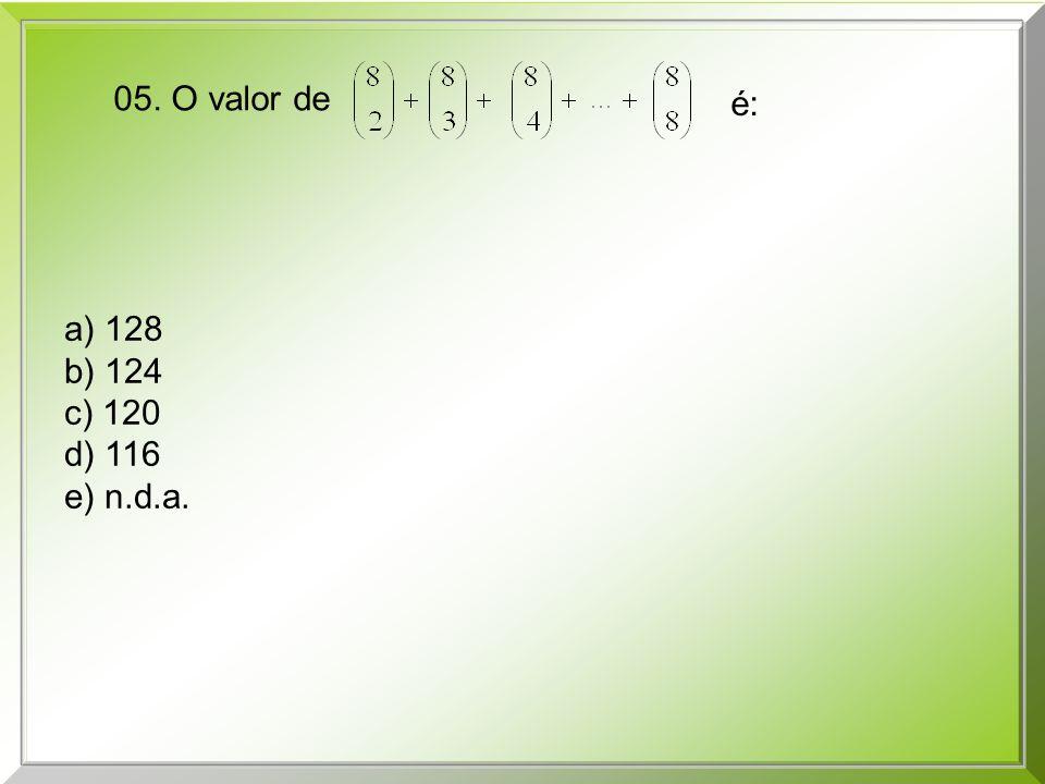 05. O valor de é: a) 128 b) 124 c) 120 d) 116 e) n.d.a.