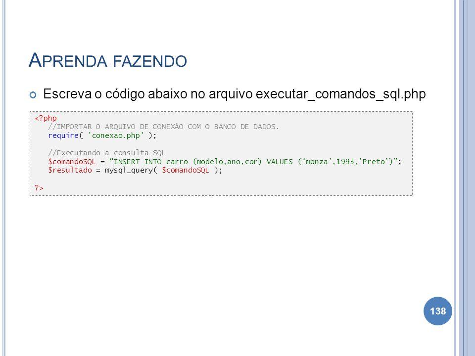 Aprenda fazendo Escreva o código abaixo no arquivo executar_comandos_sql.php. < php. //IMPORTAR O ARQUIVO DE CONEXÃO COM O BANCO DE DADOS.