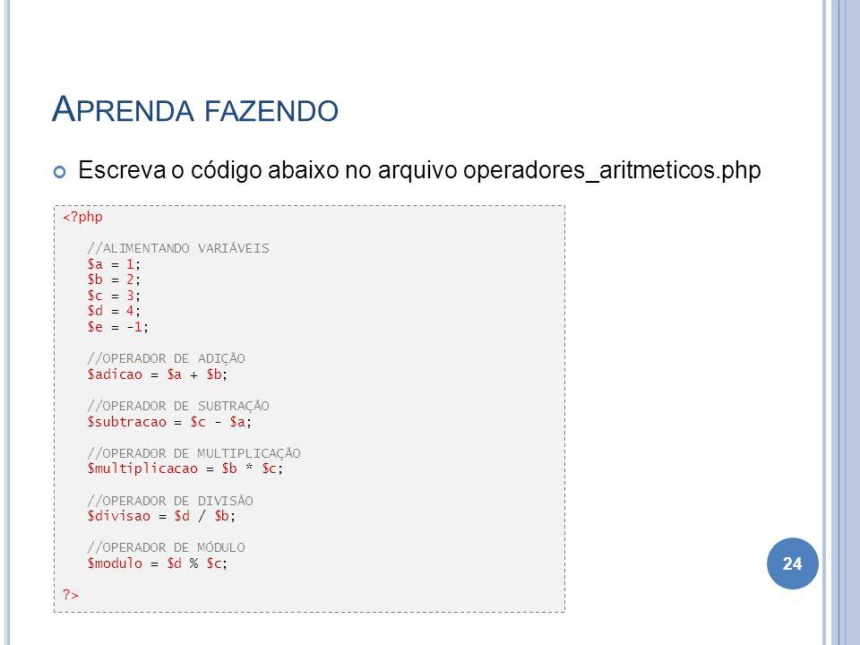 Aprenda fazendo Escreva o código abaixo no arquivo operadores_aritmeticos.php. < php. //ALIMENTANDO VARIÁVEIS.