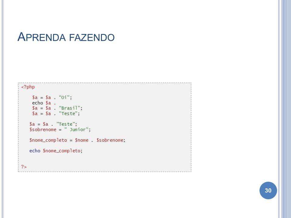 Aprenda fazendo < php $a = $a . Oi ; echo $a . $a = $a . Brasil ;