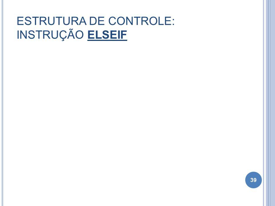 ESTRUTURA DE CONTROLE: INSTRUÇÃO ELSEIF