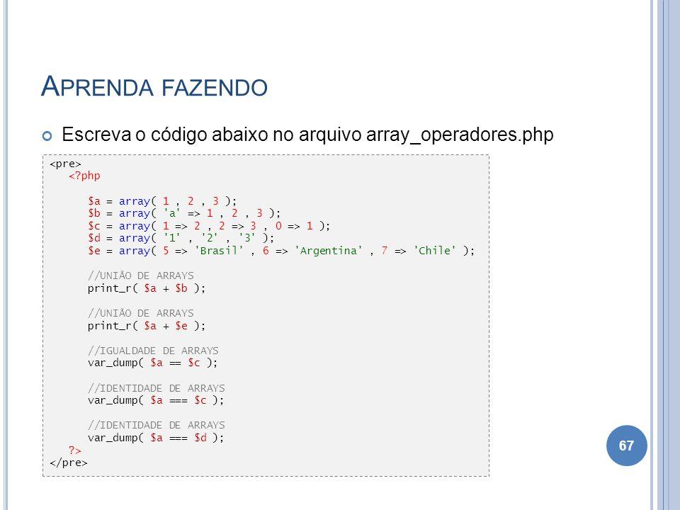 Aprenda fazendo Escreva o código abaixo no arquivo array_operadores.php. <pre> < php. $a = array( 1 , 2 , 3 );