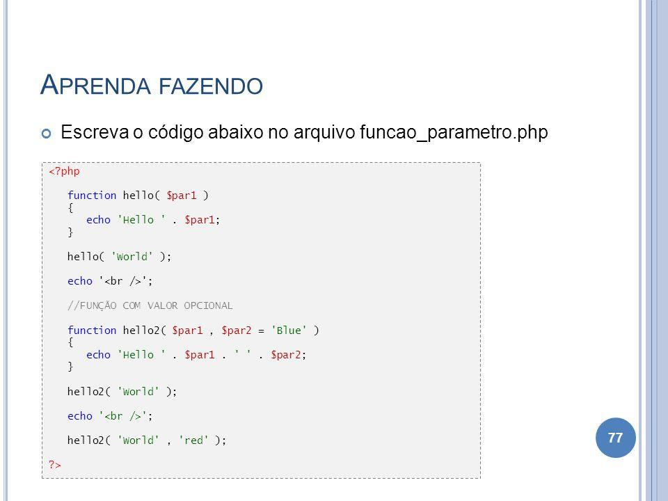 Aprenda fazendo Escreva o código abaixo no arquivo funcao_parametro.php. < php. function hello( $par1 )