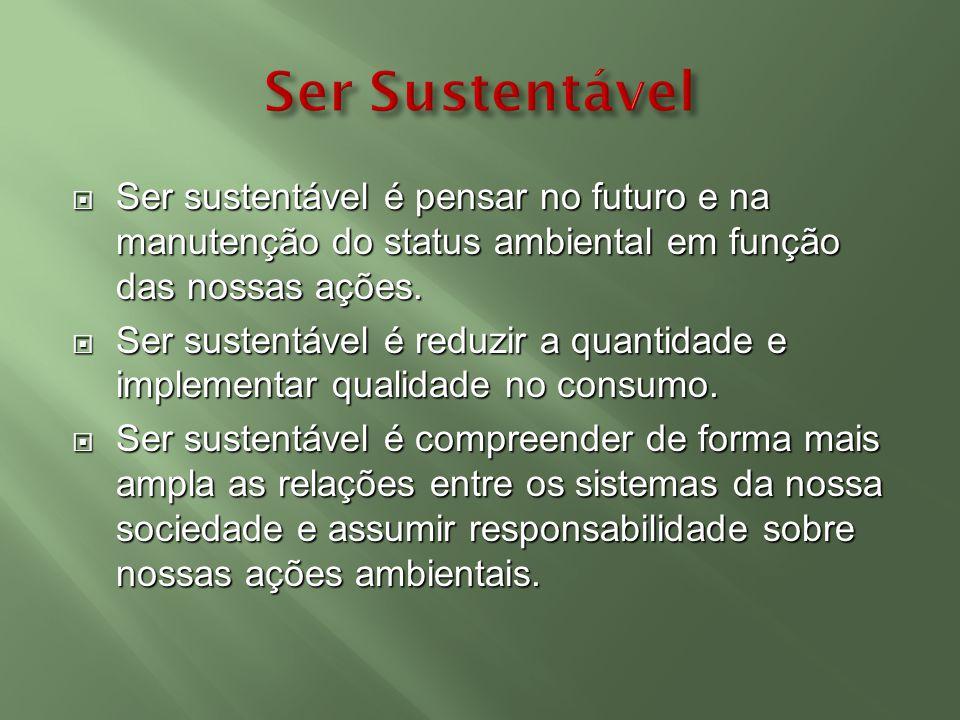 Ser Sustentável Ser sustentável é pensar no futuro e na manutenção do status ambiental em função das nossas ações.