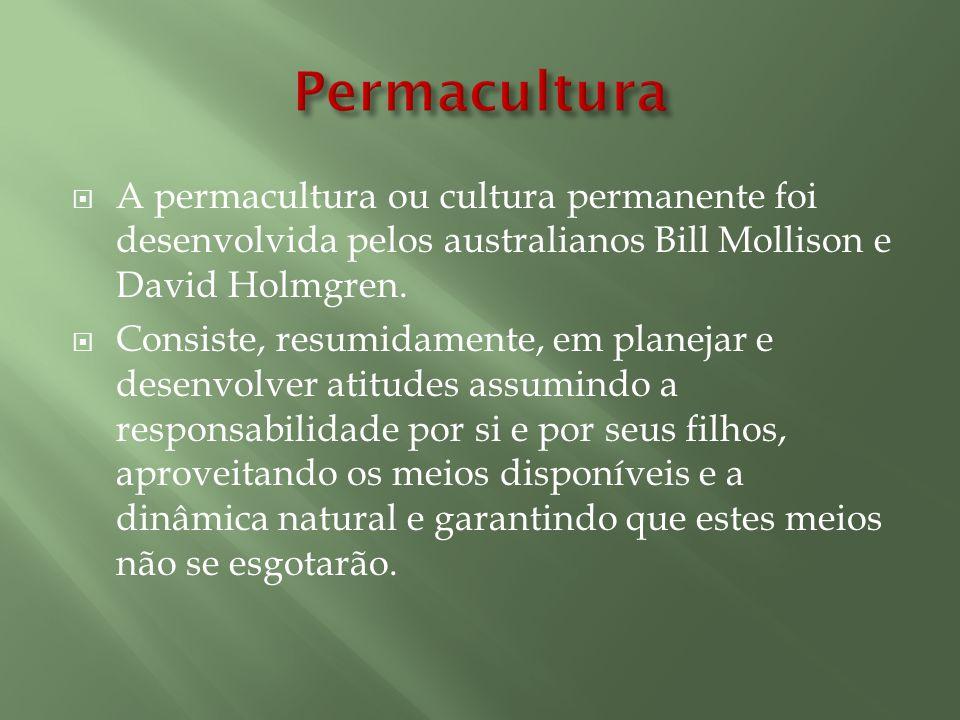 Permacultura A permacultura ou cultura permanente foi desenvolvida pelos australianos Bill Mollison e David Holmgren.