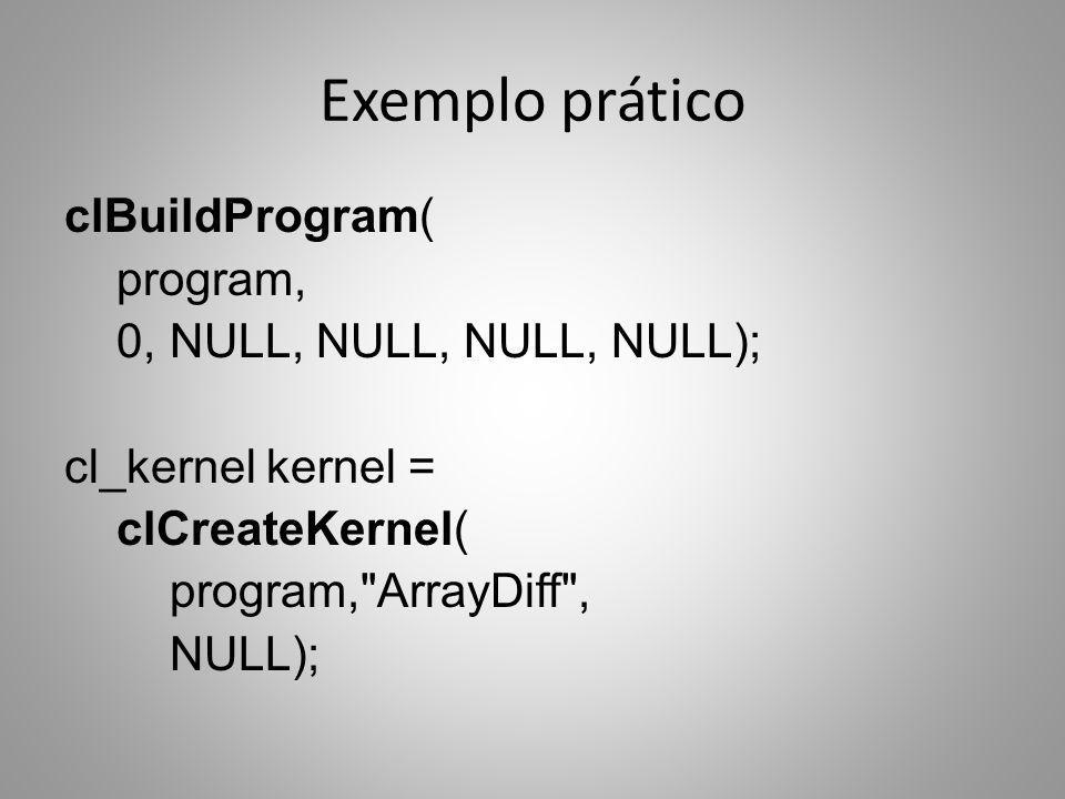 Exemplo prático clBuildProgram( program, 0, NULL, NULL, NULL, NULL); cl_kernel kernel = clCreateKernel( program, ArrayDiff , NULL);