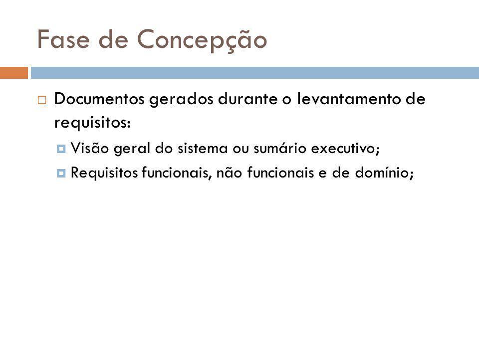 Fase de Concepção Documentos gerados durante o levantamento de requisitos: Visão geral do sistema ou sumário executivo;