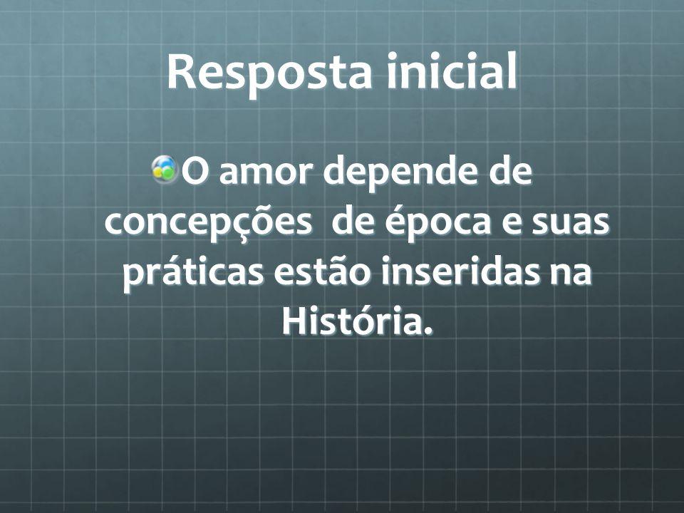 Resposta inicial O amor depende de concepções de época e suas práticas estão inseridas na História.