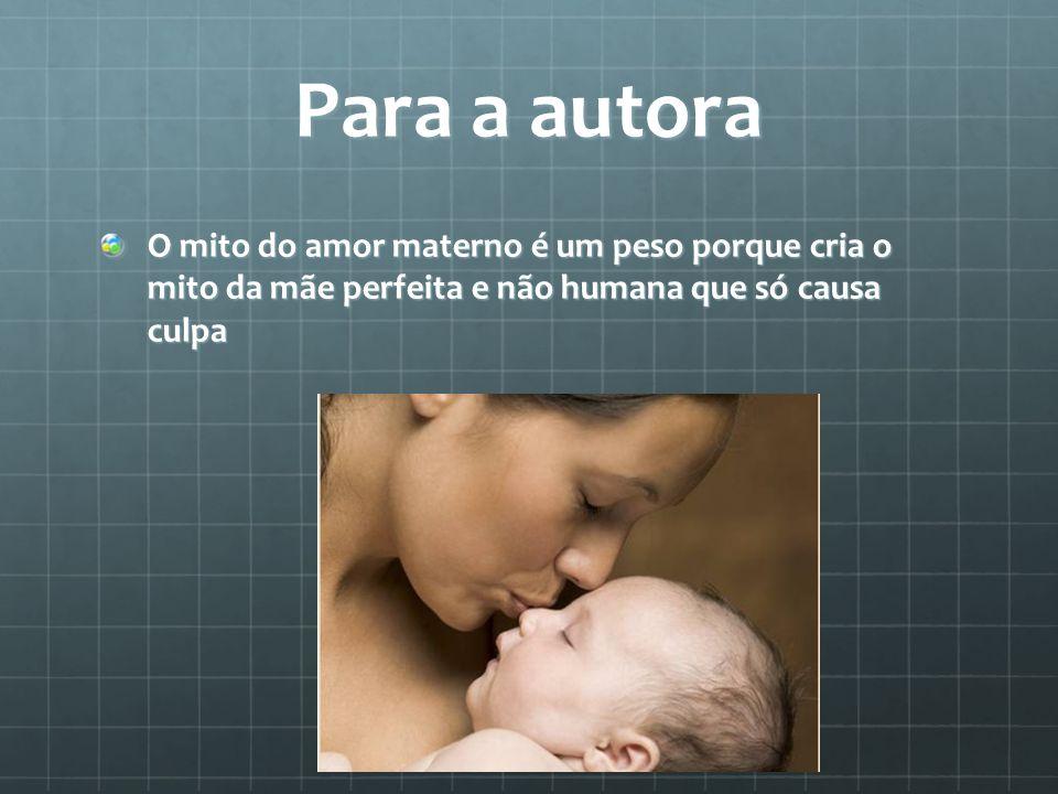 Para a autora O mito do amor materno é um peso porque cria o mito da mãe perfeita e não humana que só causa culpa.