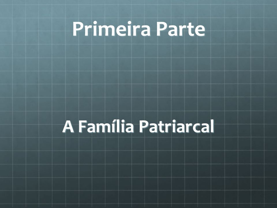 Primeira Parte A Família Patriarcal