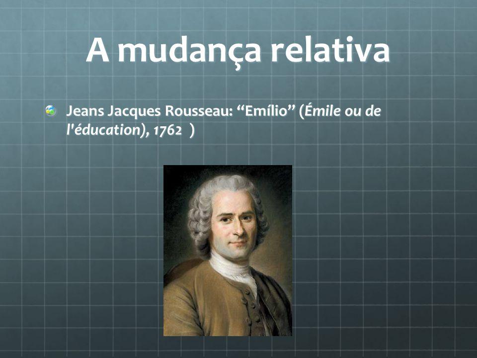 A mudança relativa Jeans Jacques Rousseau: Emílio (Émile ou de l éducation), 1762 )
