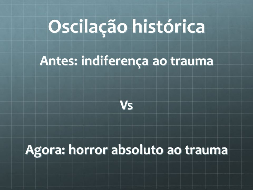 Antes: indiferença ao trauma Vs Agora: horror absoluto ao trauma