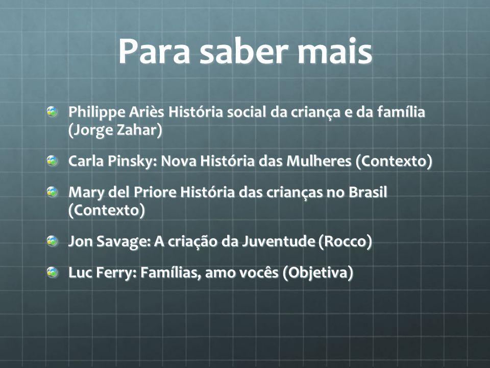 Para saber mais Philippe Ariès História social da criança e da família (Jorge Zahar) Carla Pinsky: Nova História das Mulheres (Contexto)