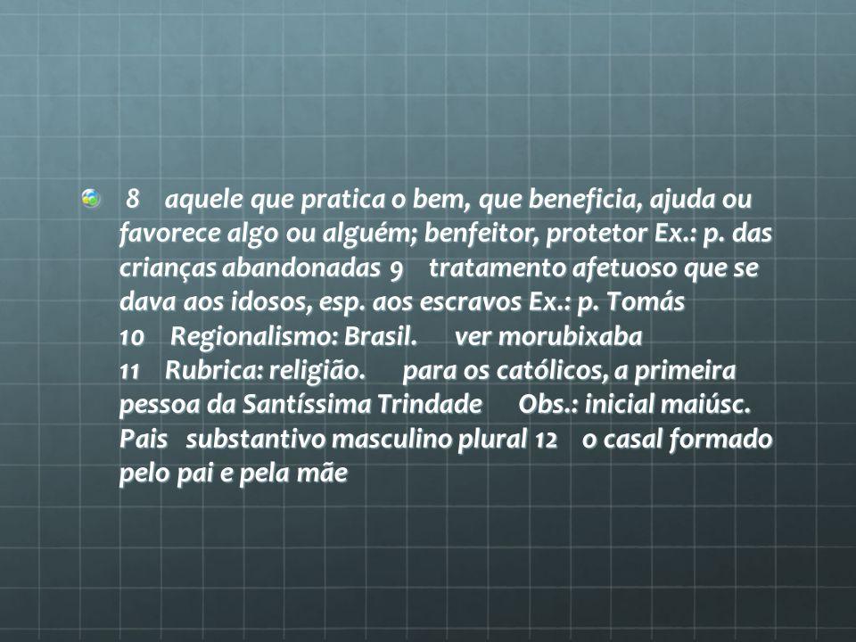 8 aquele que pratica o bem, que beneficia, ajuda ou favorece algo ou alguém; benfeitor, protetor Ex.: p.