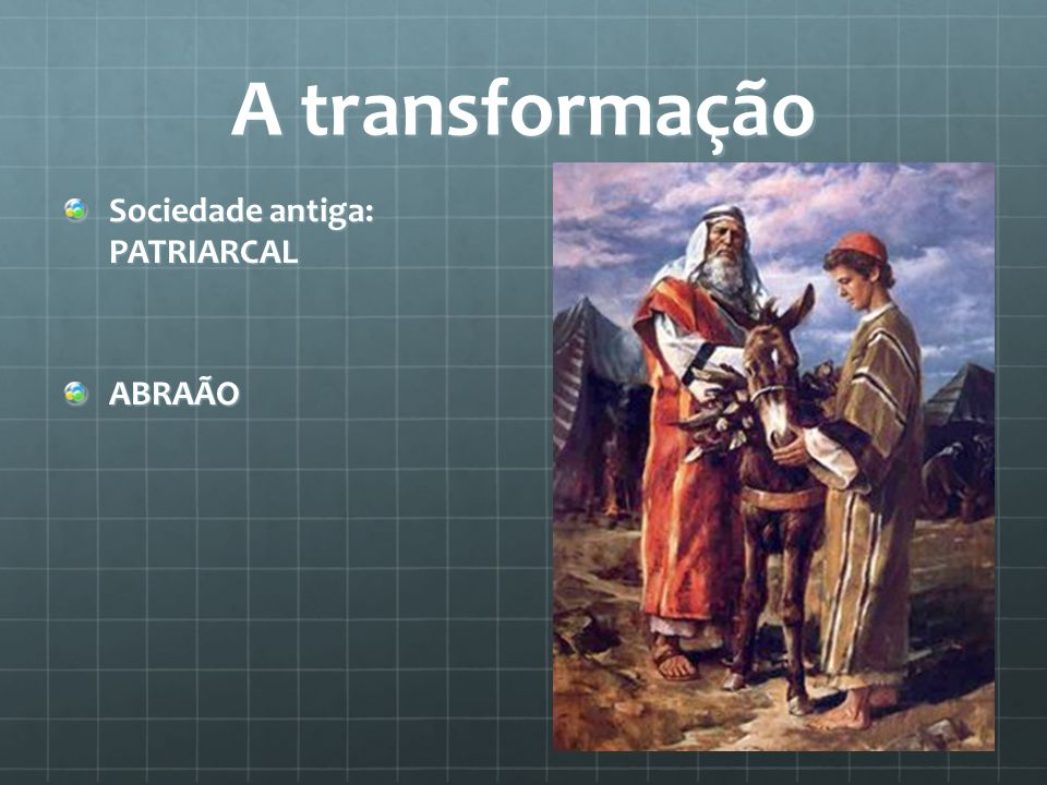 A transformação Sociedade antiga: PATRIARCAL ABRAÃO