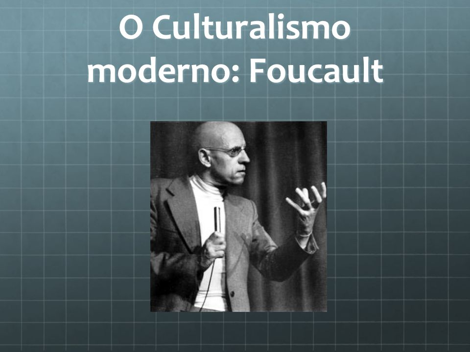 O Culturalismo moderno: Foucault
