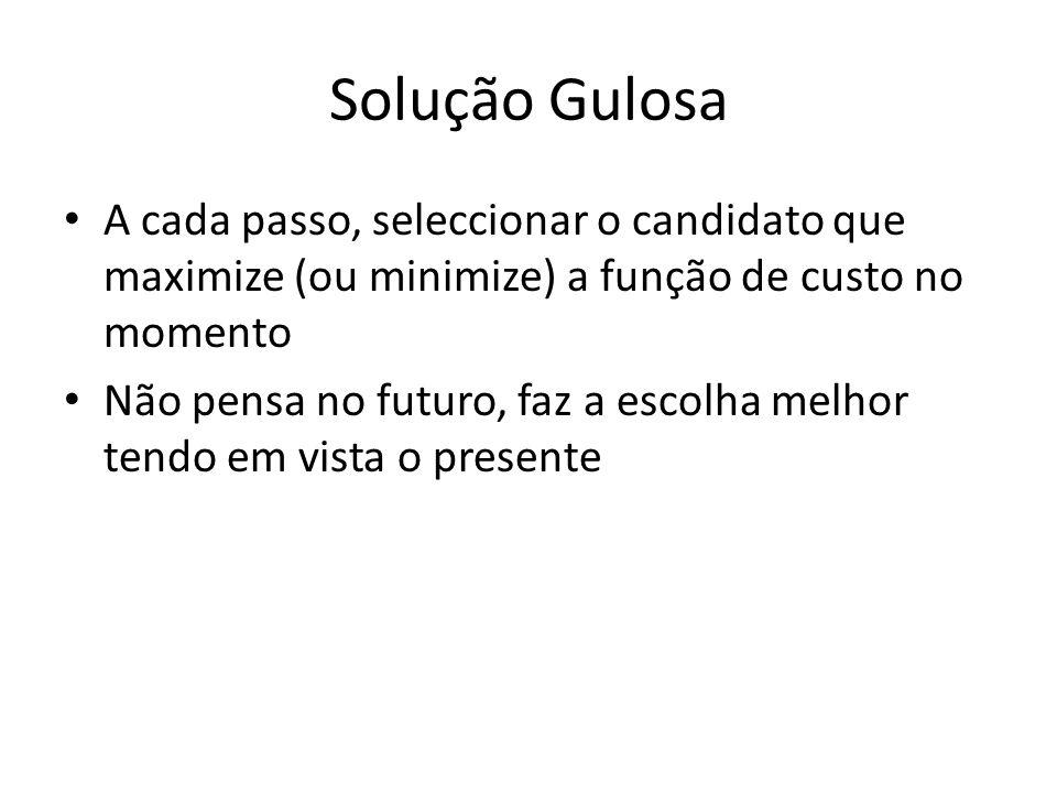 Solução Gulosa A cada passo, seleccionar o candidato que maximize (ou minimize) a função de custo no momento.