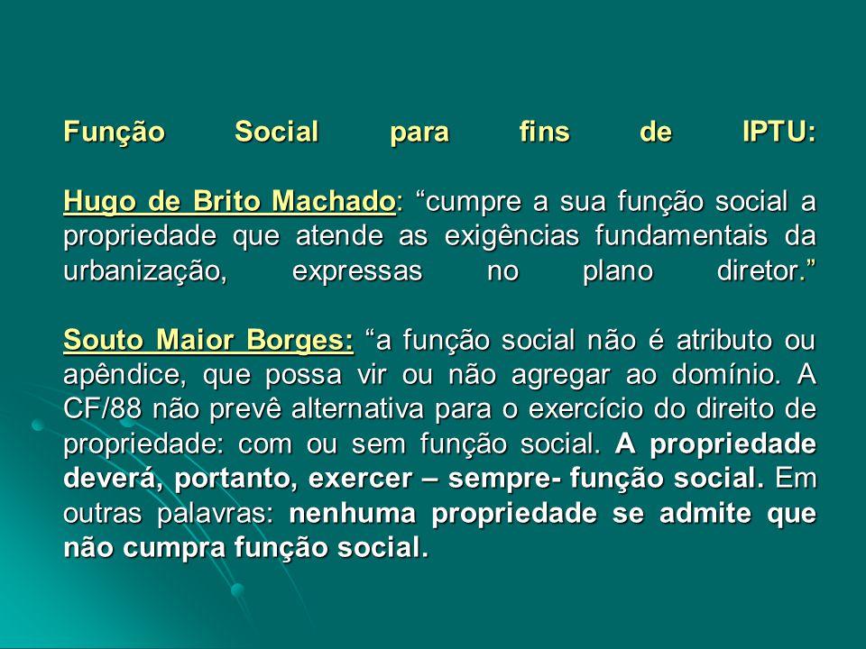 Função Social para fins de IPTU: Hugo de Brito Machado: cumpre a sua função social a propriedade que atende as exigências fundamentais da urbanização, expressas no plano diretor. Souto Maior Borges: a função social não é atributo ou apêndice, que possa vir ou não agregar ao domínio.