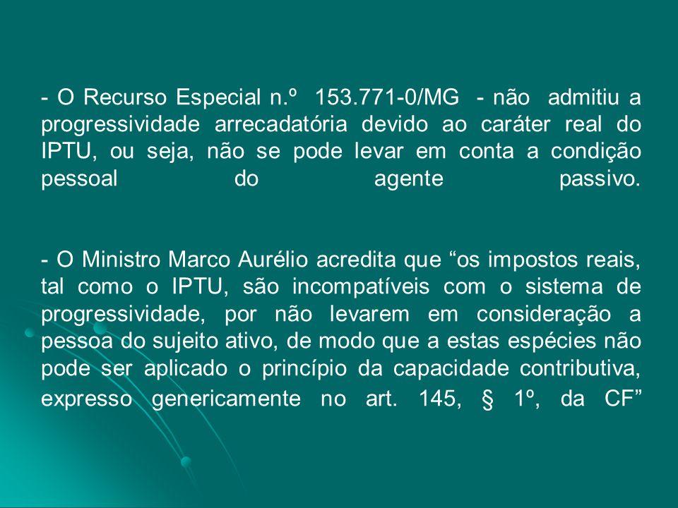 - O Recurso Especial n.º 153.771-0/MG - não admitiu a progressividade arrecadatória devido ao caráter real do IPTU, ou seja, não se pode levar em conta a condição pessoal do agente passivo.
