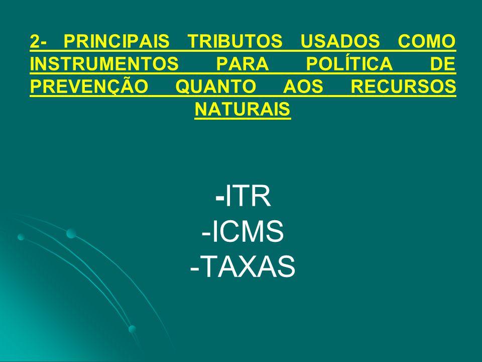 2- PRINCIPAIS TRIBUTOS USADOS COMO INSTRUMENTOS PARA POLÍTICA DE PREVENÇÃO QUANTO AOS RECURSOS NATURAIS -ITR -ICMS -TAXAS