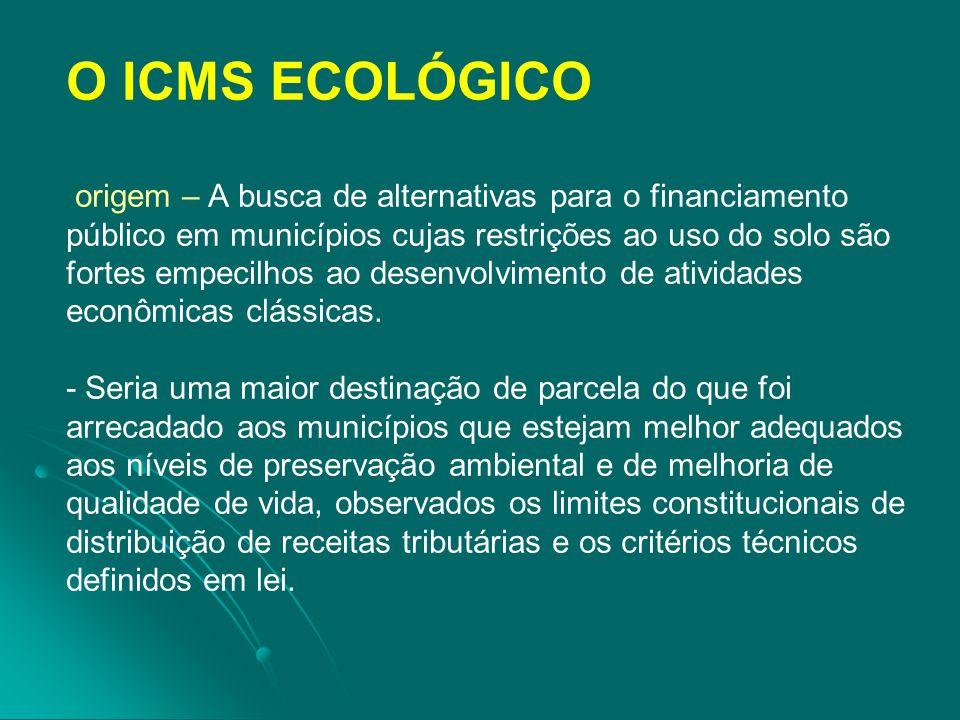 O ICMS ECOLÓGICO origem – A busca de alternativas para o financiamento público em municípios cujas restrições ao uso do solo são fortes empecilhos ao desenvolvimento de atividades econômicas clássicas.
