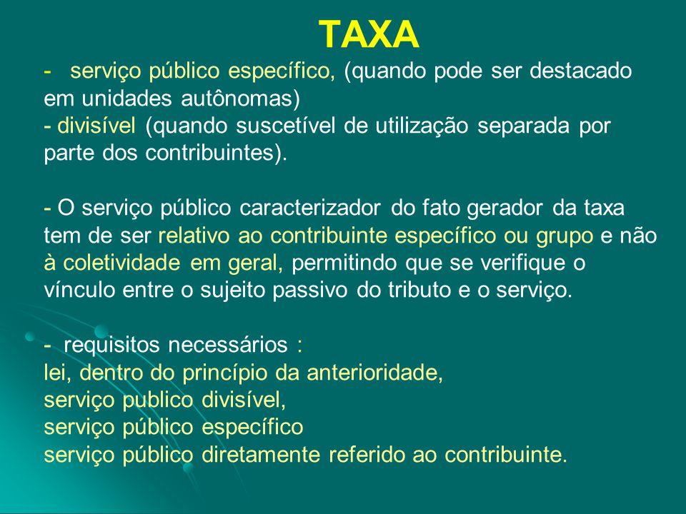 TAXA - serviço público específico, (quando pode ser destacado em unidades autônomas) - divisível (quando suscetível de utilização separada por parte dos contribuintes).