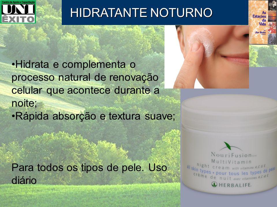 HIDRATANTE NOTURNO Hidrata e complementa o processo natural de renovação celular que acontece durante a noite;