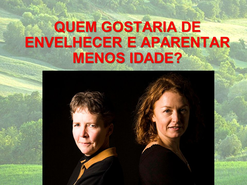 QUEM GOSTARIA DE ENVELHECER E APARENTAR MENOS IDADE