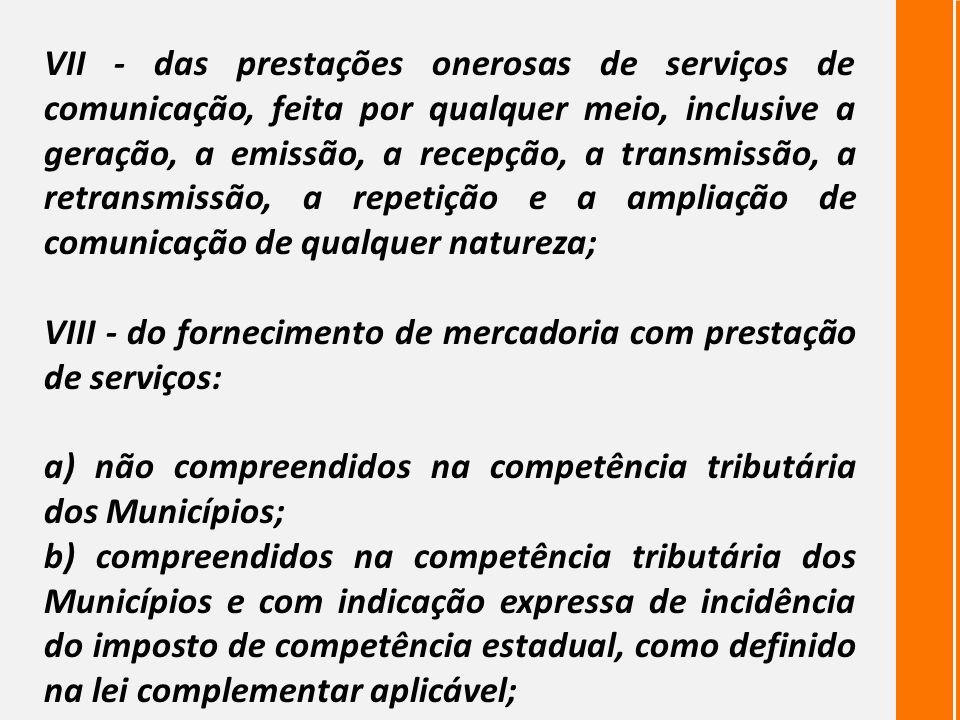 VII - das prestações onerosas de serviços de comunicação, feita por qualquer meio, inclusive a geração, a emissão, a recepção, a transmissão, a retransmissão, a repetição e a ampliação de comunicação de qualquer natureza;