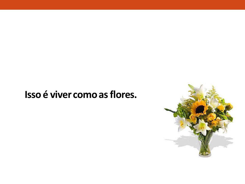 Isso é viver como as flores.