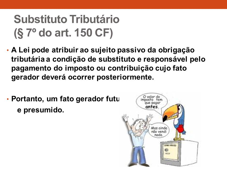 Substituto Tributário (§ 7º do art. 150 CF)