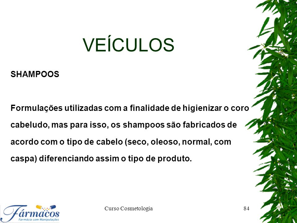 VEÍCULOS SHAMPOOS. Formulações utilizadas com a finalidade de higienizar o coro. cabeludo, mas para isso, os shampoos são fabricados de.