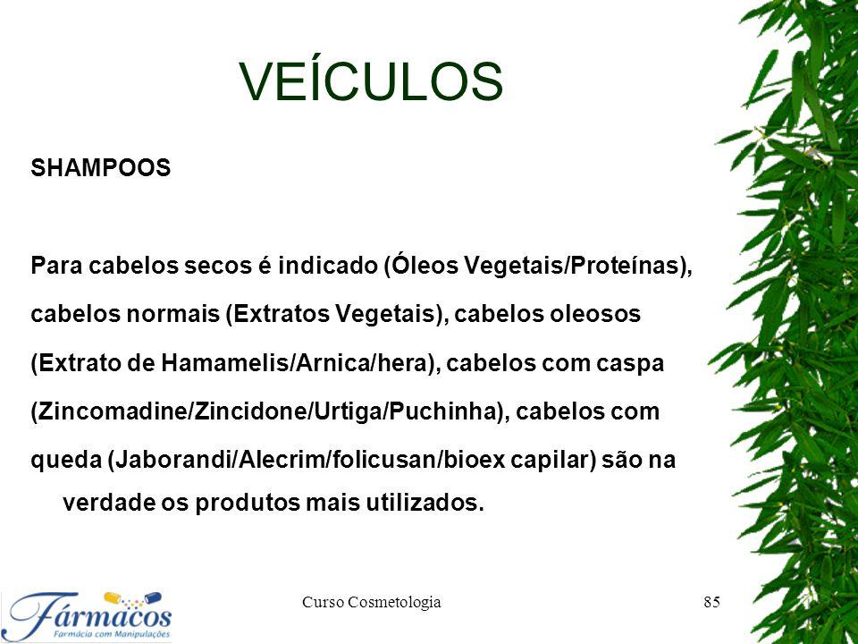 VEÍCULOS SHAMPOOS. Para cabelos secos é indicado (Óleos Vegetais/Proteínas), cabelos normais (Extratos Vegetais), cabelos oleosos.