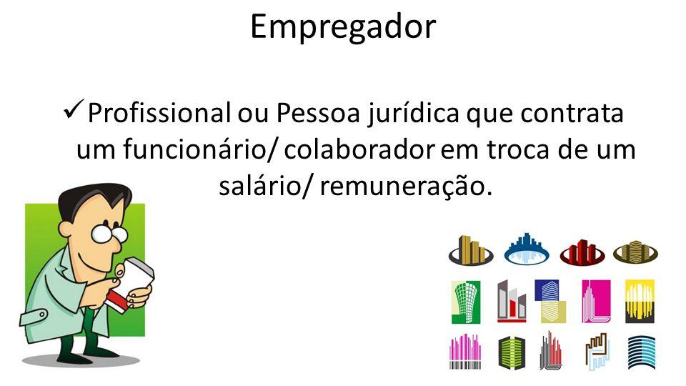 Empregador Profissional ou Pessoa jurídica que contrata um funcionário/ colaborador em troca de um salário/ remuneração.